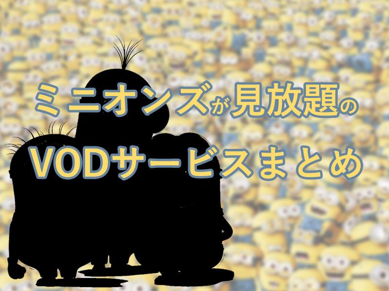 ミニオンズが見放題のVODとユニバーサル・アニメ作品の充実度!