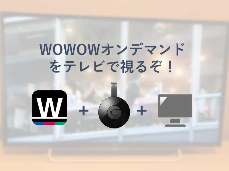 クロームキャストがあればWOWOWオンデマンド全作品がTV画面で視聴可能!