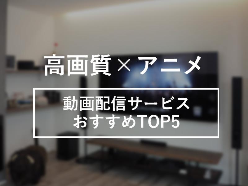 高画質でアニメ見放題できる動画配信サービスTOP5